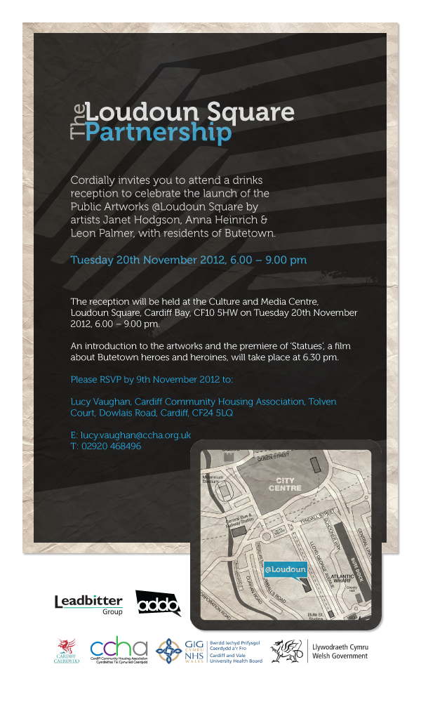 The Loudoun Square Partnership cordially invites you to attend a drinks reception to celebrate the launch of the Public Artworks @Loudoun Square by artists Janet Hodgson, Anna Heinrich & Leon Palmer, with residents of Butetown on Tuesday 20th November 2012, 6.00 – 9.00 pm.        The reception will be held at the Culture and Media Centre, Loudoun Square, Cardiff Bay, CF10 5HW on Tuesday 20th November 2012, 6.00 – 9.00 pm.    An introduction to the artworks and the premiere of 'Statues', a film about Butetown heroes and heroines, will take place at 6.30 pm.  Please RSVP by 9th November 2012 to: Lucy Vaughan, Cardiff Community Housing Association, Tolven Court, Dowlais Road, Cardiff, CF24 5LQ      T: 02920 468496     E: lucy.vaughan@ccha.org.uk